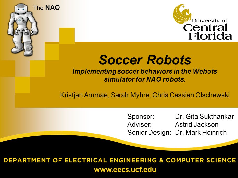The NAO Soccer Robots Implementing soccer behaviors in the Webots simulator for NAO robots. Kristjan Arumae, Sarah Myhre, Chris Cassian Olschewski.