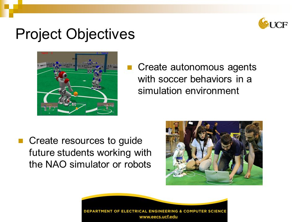 Project Objectives Create autonomous agents with soccer behaviors in a simulation environment.