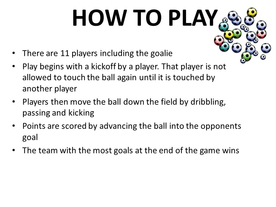 HOW TO PLAY There are 11 players including the goalie