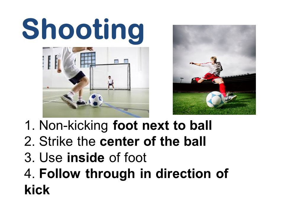 Shooting 1. Non-kicking foot next to ball
