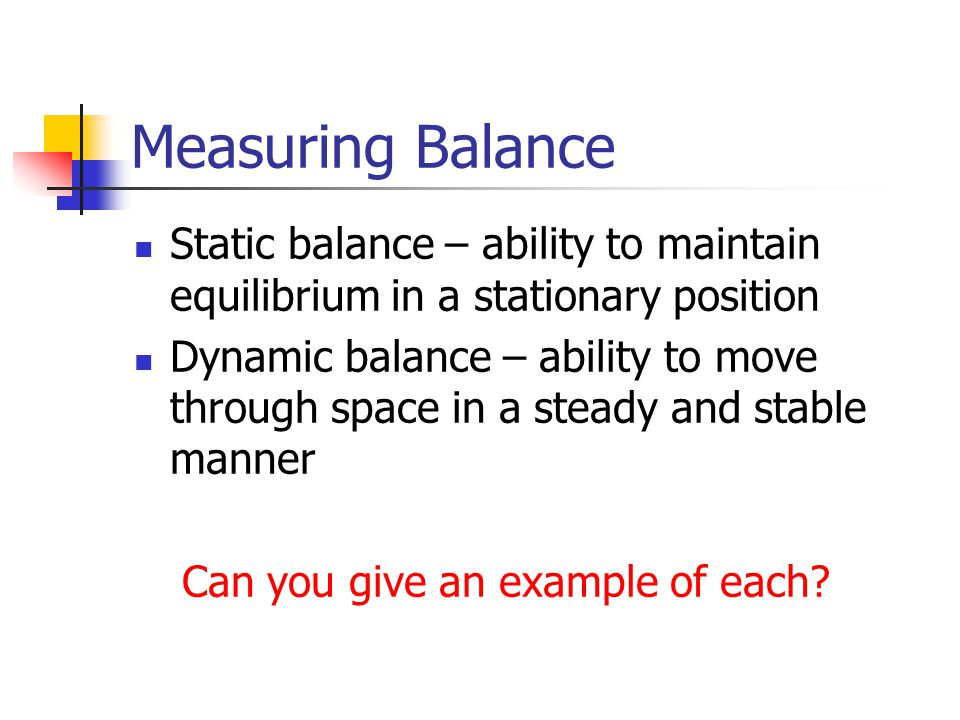 Measuring Balance Static balance – ability to maintain equilibrium in a stationary position.