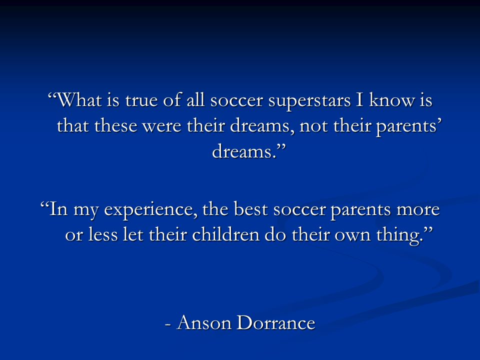 What is true of all soccer superstars I know is that these were their dreams, not their parents' dreams.