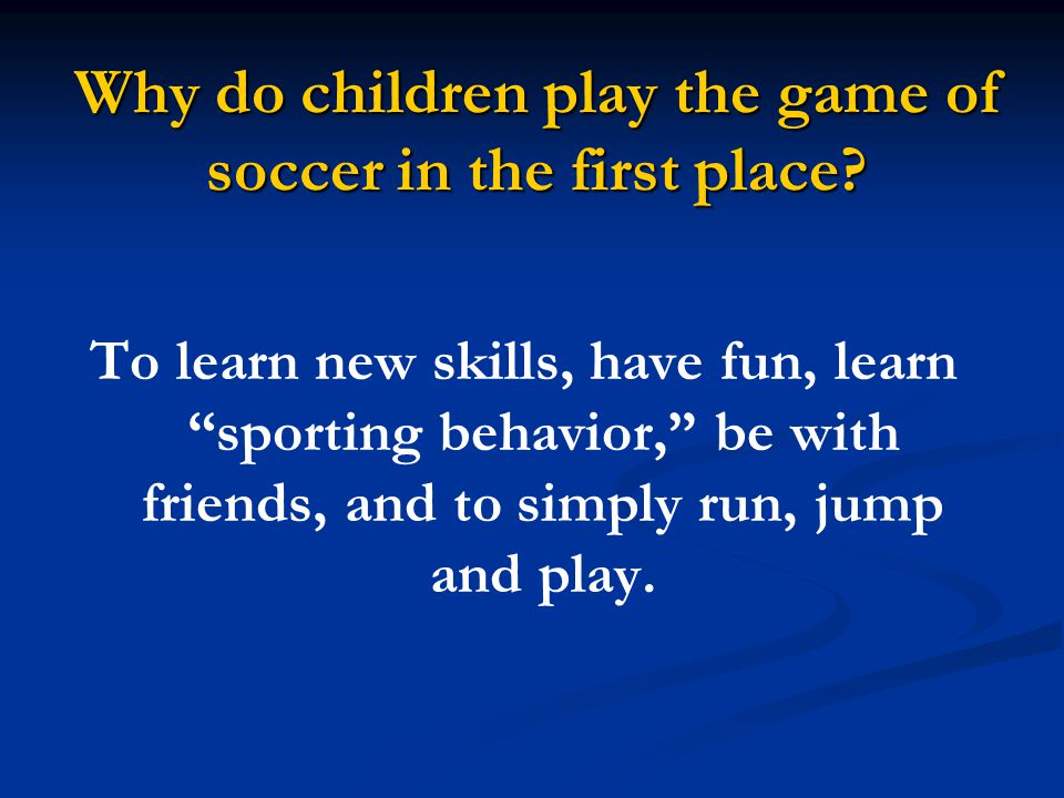 Why do children play the game of soccer in the first place