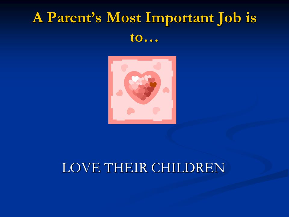 A Parent's Most Important Job is to…