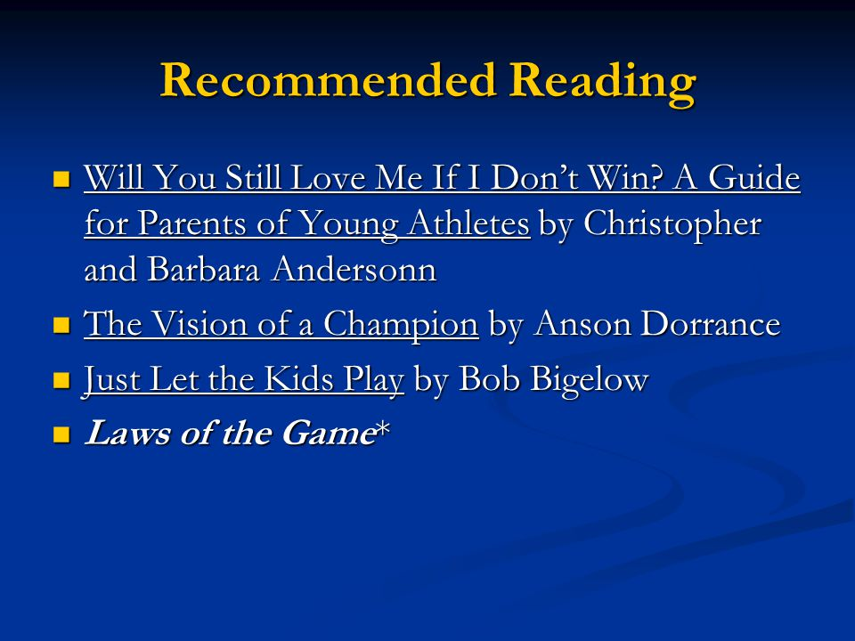 Recommended Reading Will You Still Love Me If I Don't Win A Guide for Parents of Young Athletes by Christopher and Barbara Andersonn.