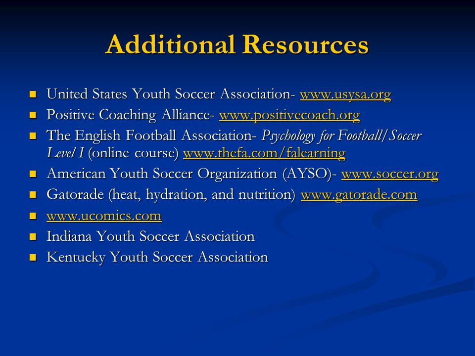 Additional Resources United States Youth Soccer Association- www.usysa.org. Positive Coaching Alliance- www.positivecoach.org.