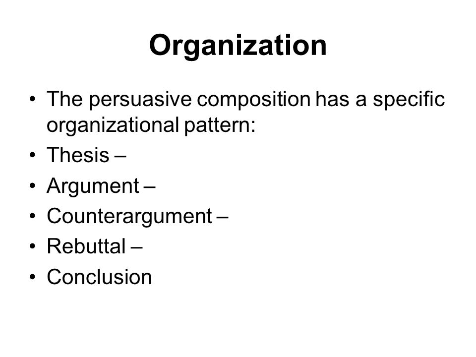 Organization The persuasive composition has a specific organizational pattern: Thesis – Argument –