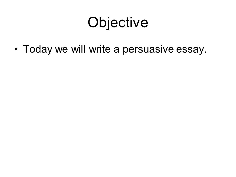Objective Today we will write a persuasive essay.