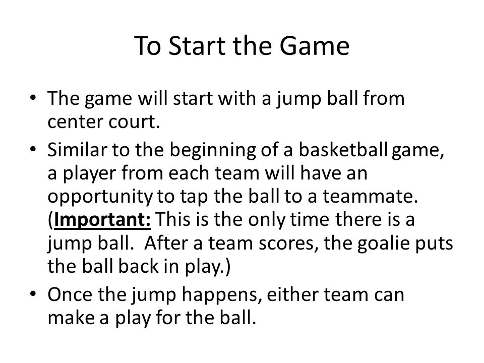 To Start the Game The game will start with a jump ball from center court.