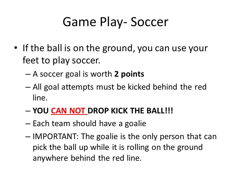 Game Play- Soccer If the ball is on the ground, you can use your feet to play soccer. A soccer goal is worth 2 points.