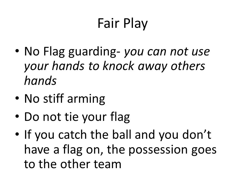Fair Play No Flag guarding- you can not use your hands to knock away others hands. No stiff arming.