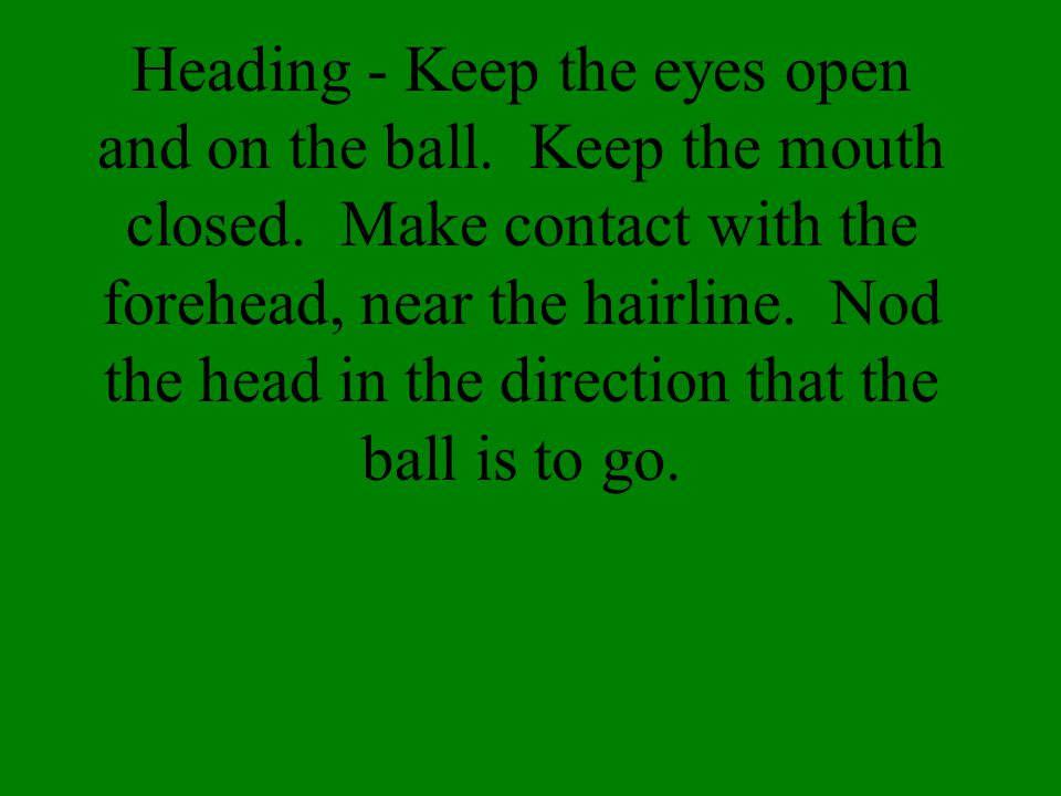 Heading - Keep the eyes open and on the ball. Keep the mouth closed