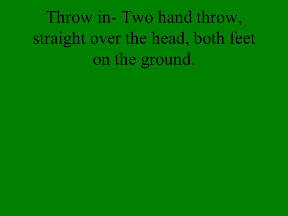 Throw in- Two hand throw, straight over the head, both feet on the ground.