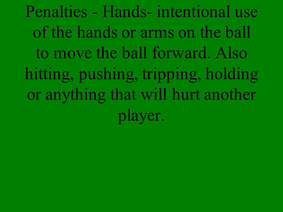 Penalties - Hands- intentional use of the hands or arms on the ball to move the ball forward.