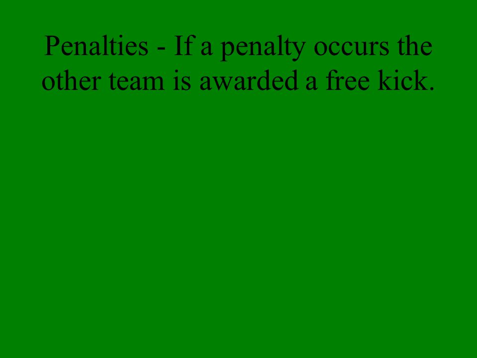 Penalties - If a penalty occurs the other team is awarded a free kick.
