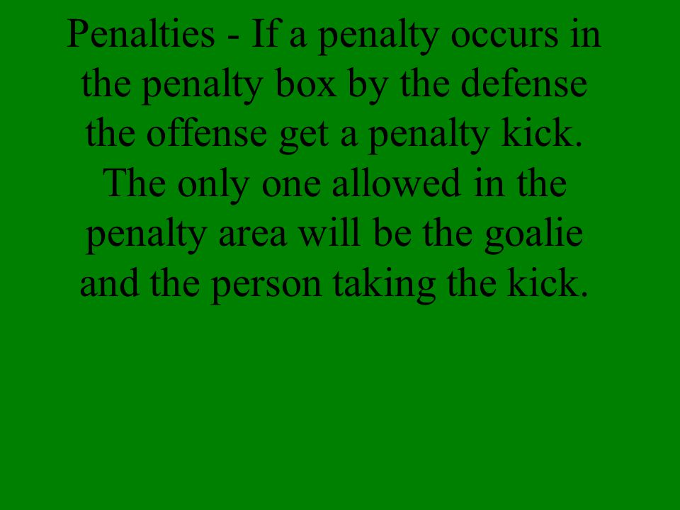 Penalties - If a penalty occurs in the penalty box by the defense the offense get a penalty kick.
