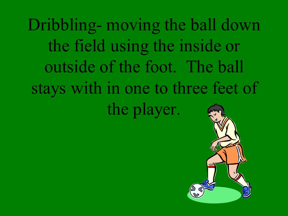 Dribbling- moving the ball down the field using the inside or outside of the foot.