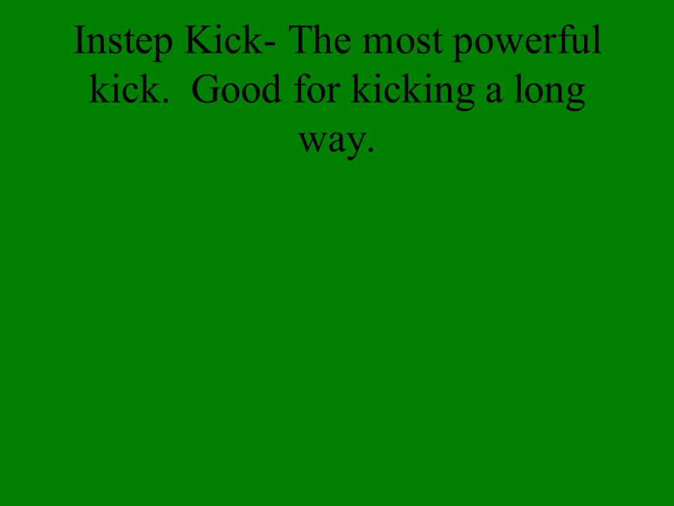 Instep Kick- The most powerful kick. Good for kicking a long way.