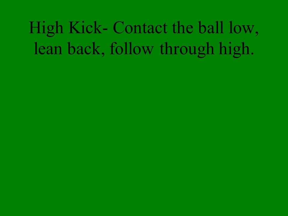 High Kick- Contact the ball low, lean back, follow through high.