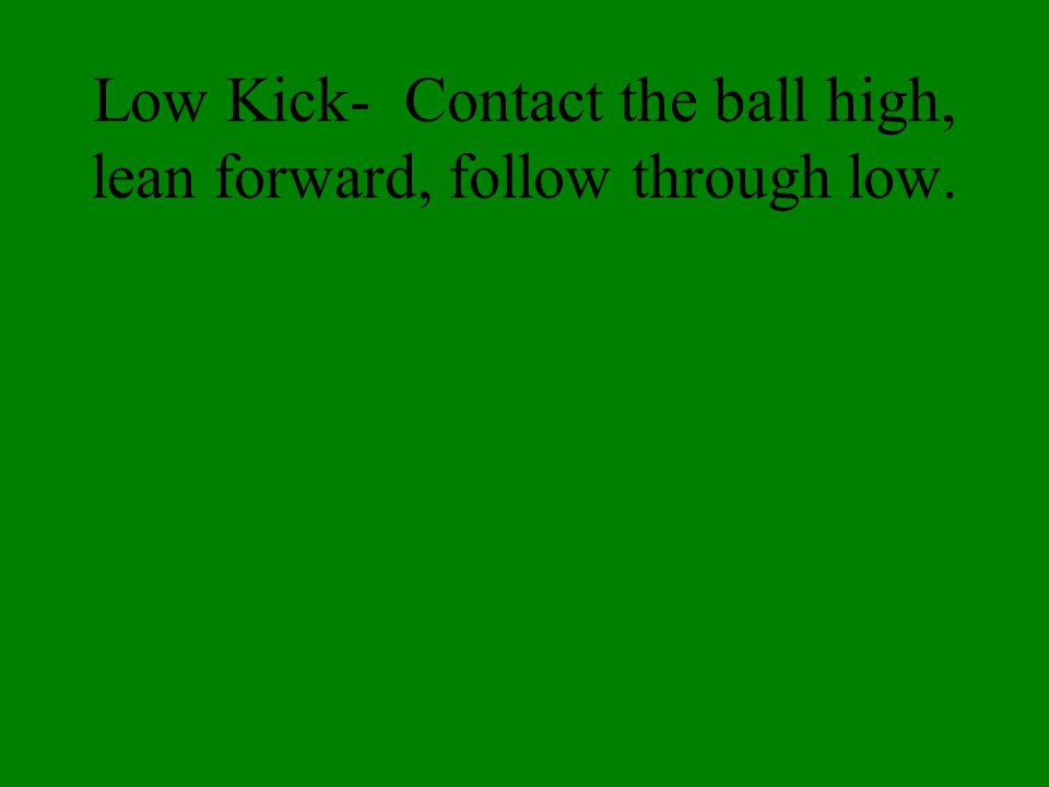 Low Kick- Contact the ball high, lean forward, follow through low.