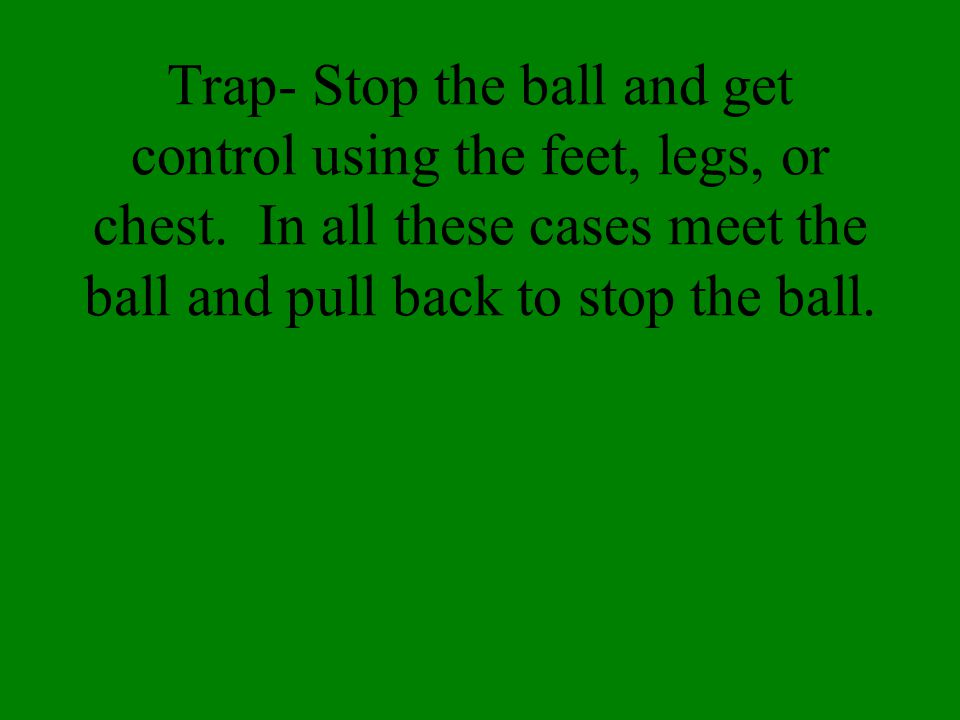 Trap- Stop the ball and get control using the feet, legs, or chest