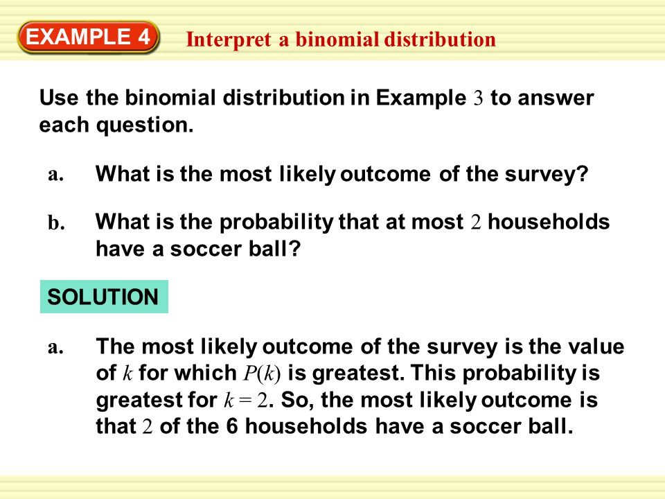 EXAMPLE 4 Interpret a binomial distribution. Use the binomial distribution in Example 3 to answer each question.