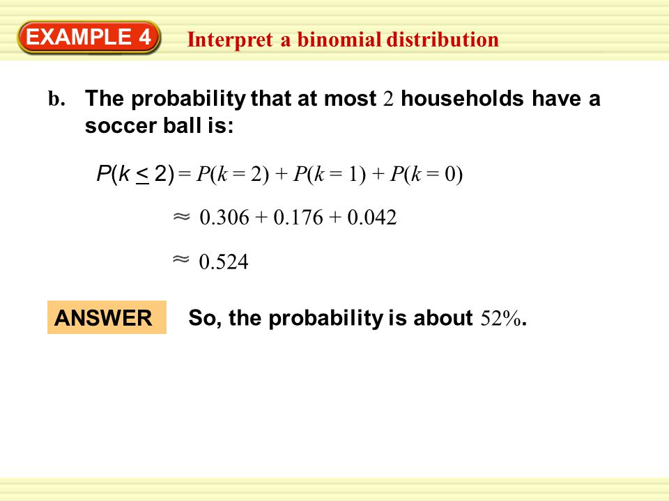 EXAMPLE 4 Interpret a binomial distribution. The probability that at most 2 households have a soccer ball is: