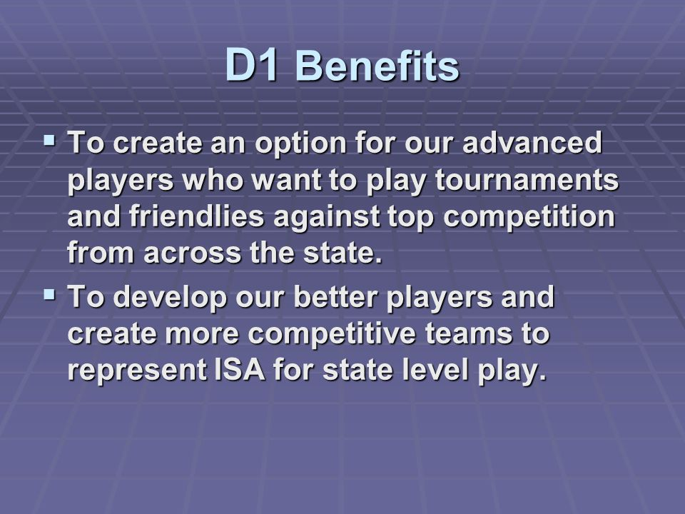 D1 Benefits To create an option for our advanced players who want to play tournaments and friendlies against top competition from across the state.