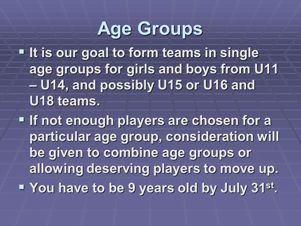 Age Groups It is our goal to form teams in single age groups for girls and boys from U11 – U14, and possibly U15 or U16 and U18 teams.