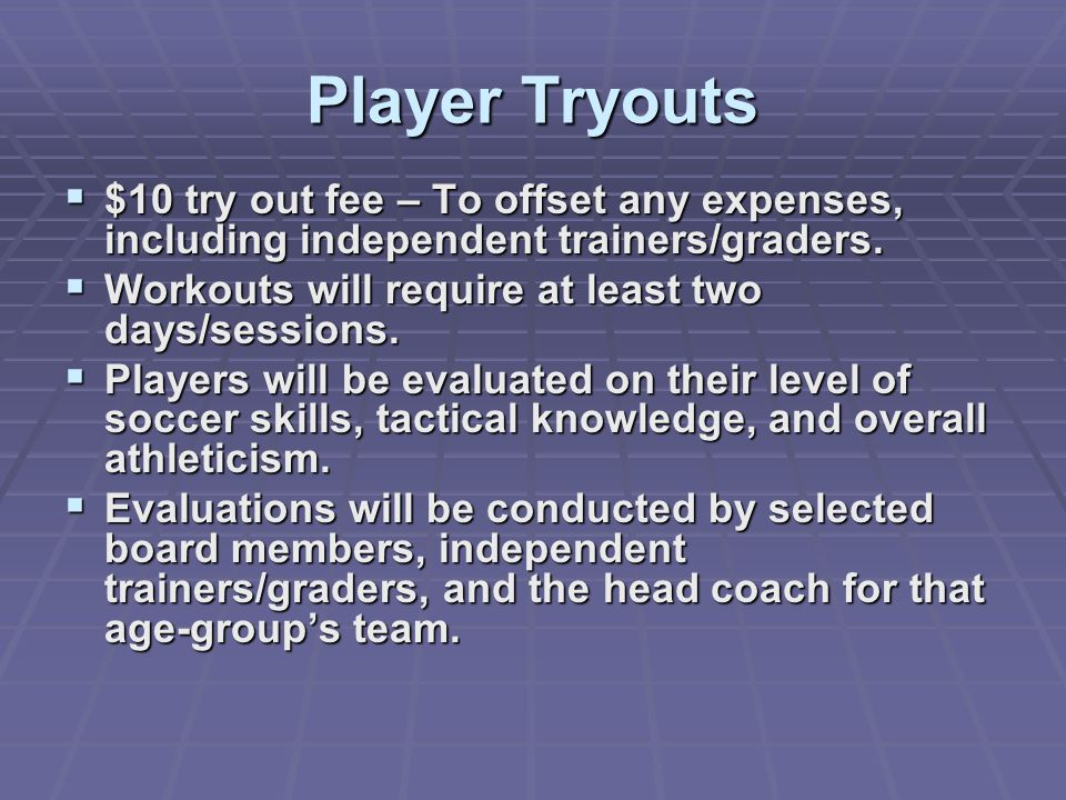 Player Tryouts $10 try out fee – To offset any expenses, including independent trainers/graders. Workouts will require at least two days/sessions.