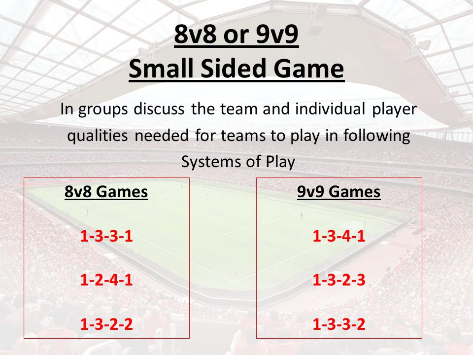 8v8 or 9v9 Small Sided Game In groups discuss the team and individual player qualities needed for teams to play in following Systems of Play