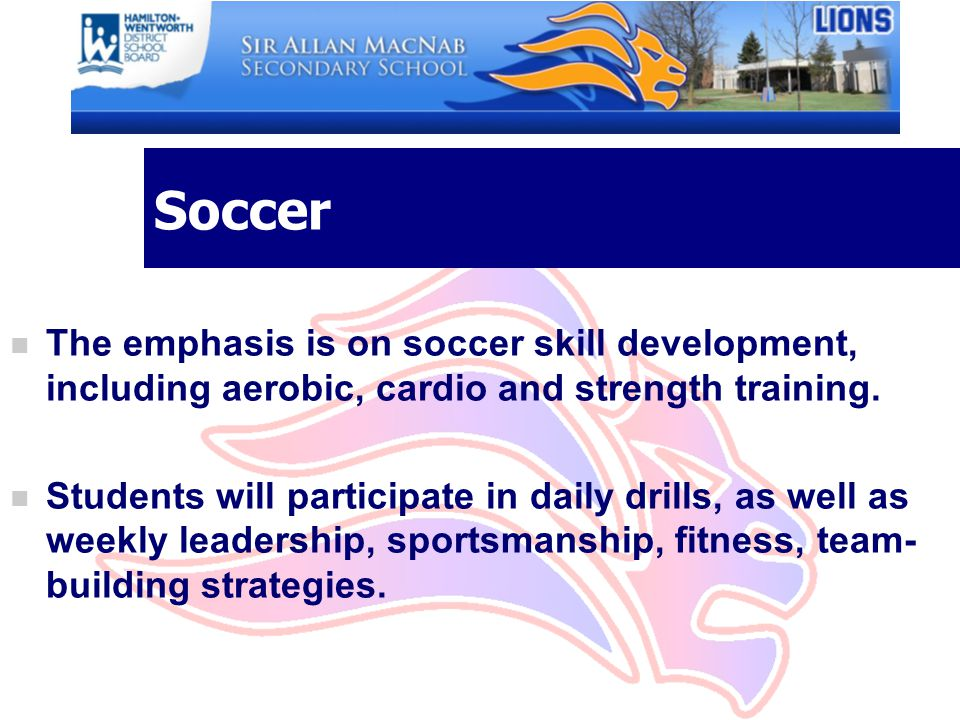 Soccer The emphasis is on soccer skill development, including aerobic, cardio and strength training.