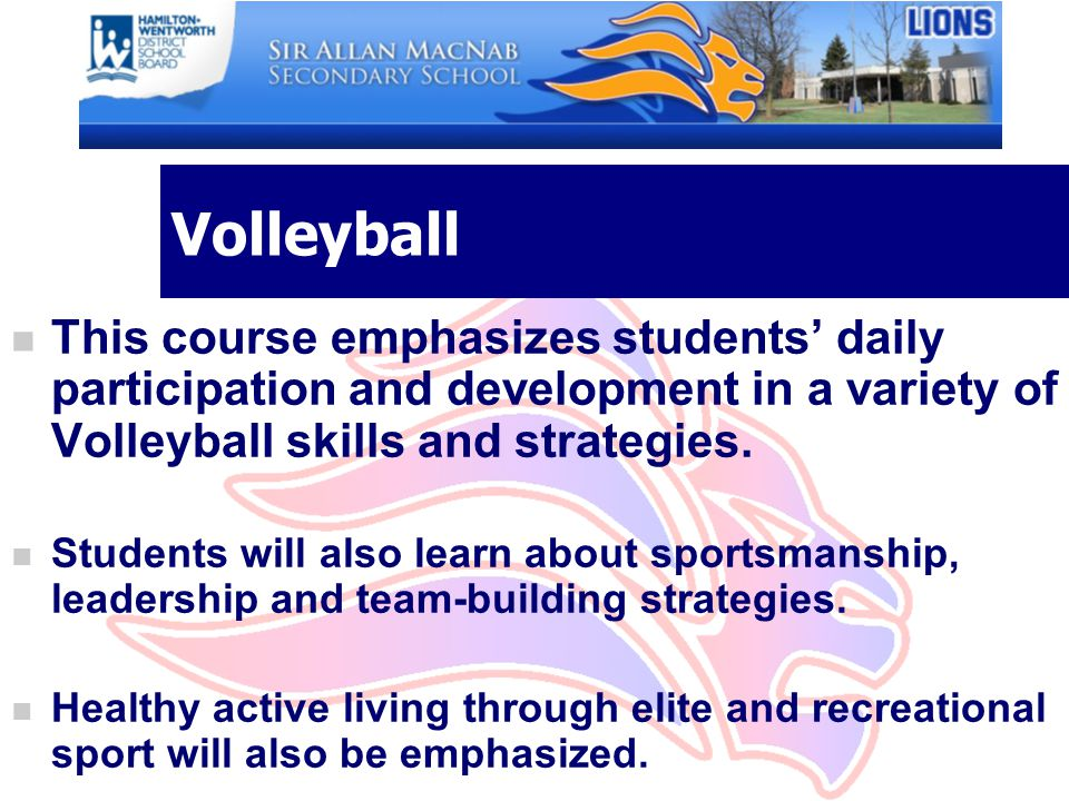 Volleyball This course emphasizes students' daily participation and development in a variety of Volleyball skills and strategies.