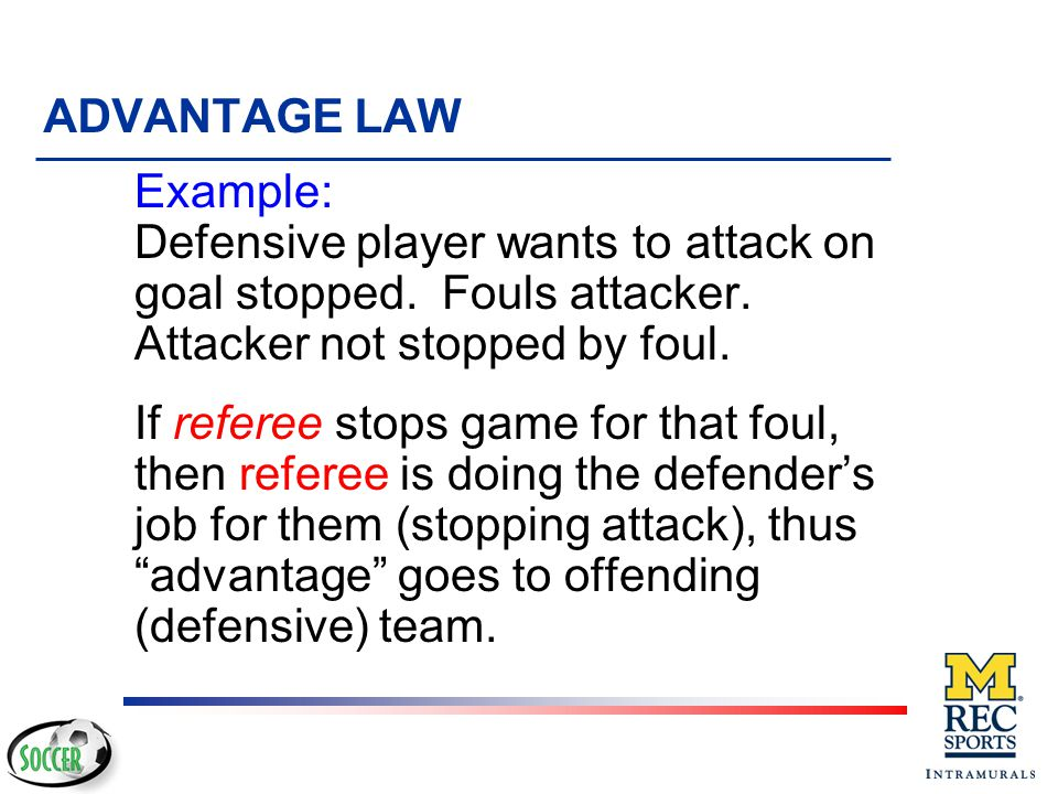 ADVANTAGE LAW Example: Defensive player wants to attack on goal stopped. Fouls attacker. Attacker not stopped by foul.