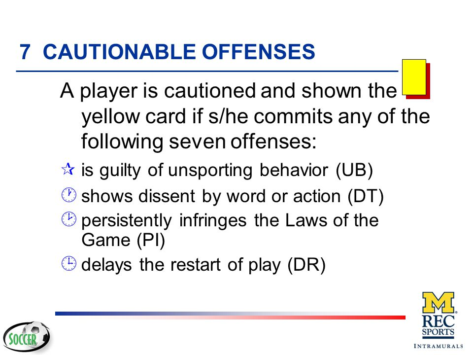 7 CAUTIONABLE OFFENSES A player is cautioned and shown the yellow card if s/he commits any of the following seven offenses: