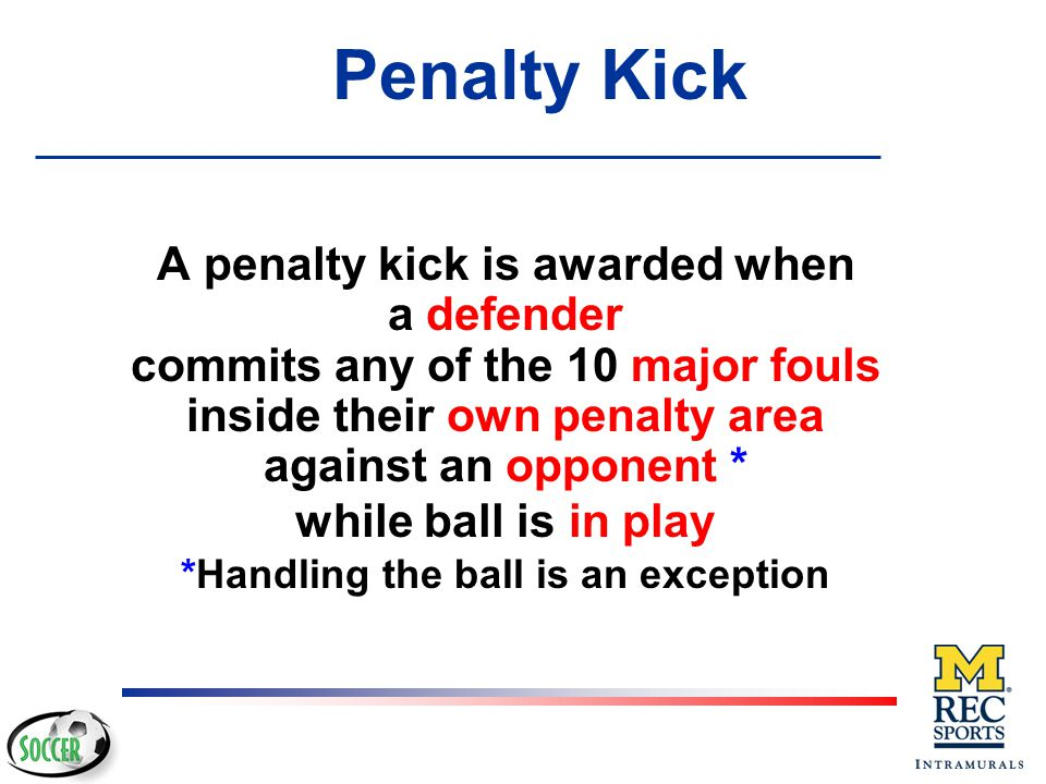 Penalty Kick A penalty kick is awarded when a defender