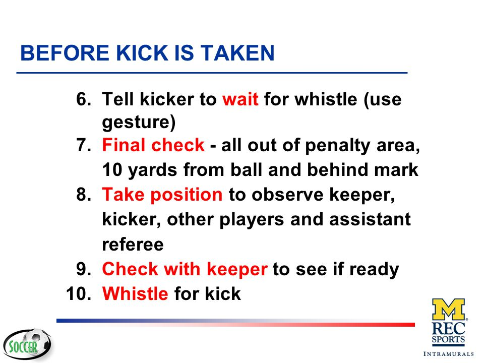 BEFORE KICK IS TAKEN 6. Tell kicker to wait for whistle (use gesture)