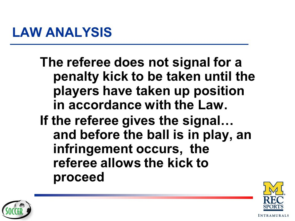 LAW ANALYSIS The referee does not signal for a penalty kick to be taken until the players have taken up position in accordance with the Law.