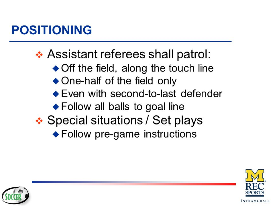 Assistant referees shall patrol: