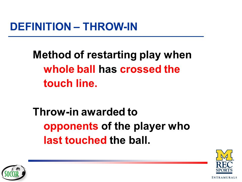 DEFINITION – THROW-IN Method of restarting play when whole ball has crossed the touch line.