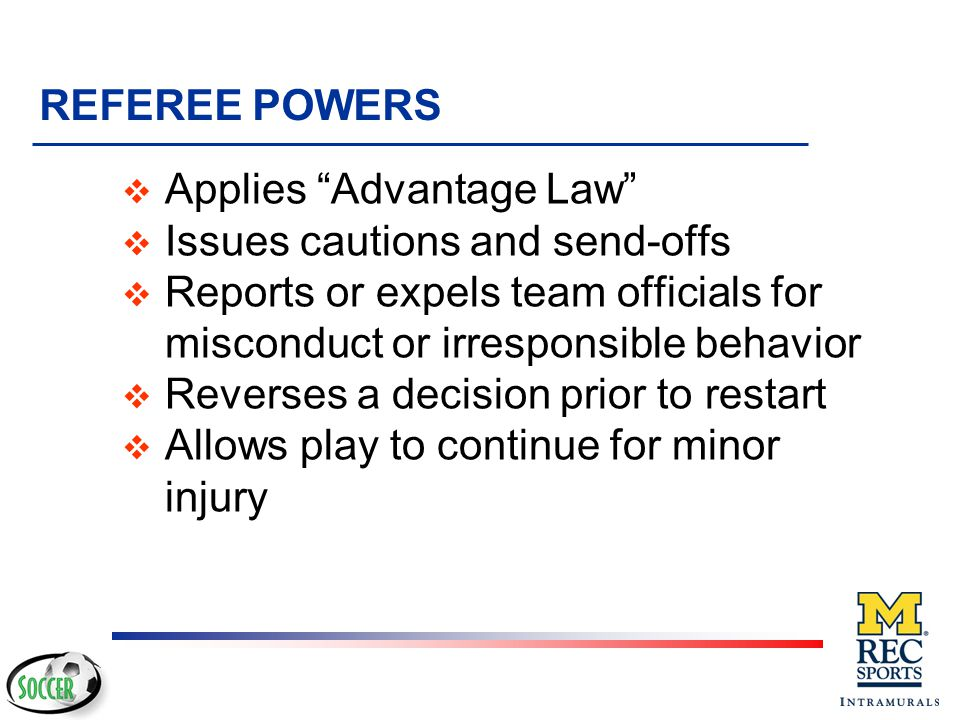REFEREE POWERS Applies Advantage Law Issues cautions and send-offs. Reports or expels team officials for misconduct or irresponsible behavior.