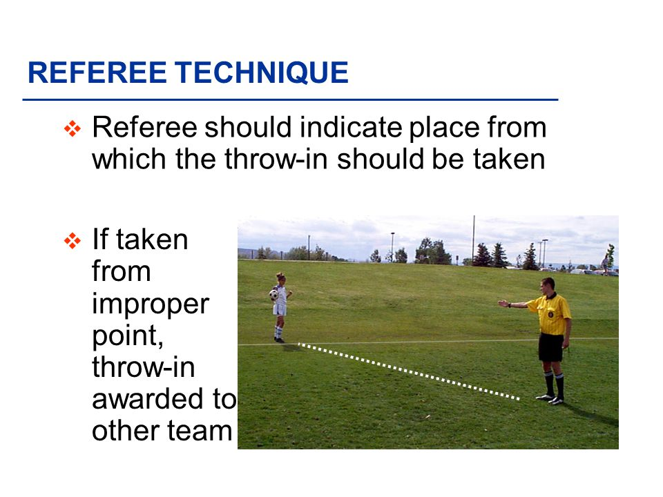 REFEREE TECHNIQUE Referee should indicate place from which the throw-in should be taken.