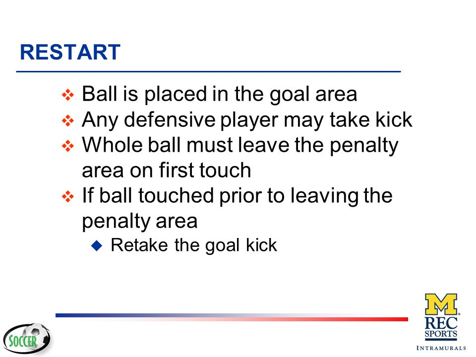 Ball is placed in the goal area Any defensive player may take kick