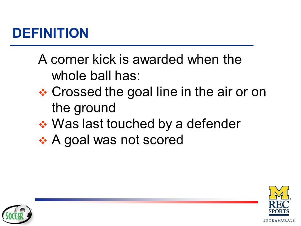 DEFINITION A corner kick is awarded when the whole ball has: Crossed the goal line in the air or on the ground.