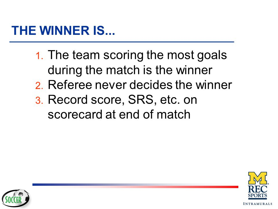 THE WINNER IS... The team scoring the most goals during the match is the winner. Referee never decides the winner.