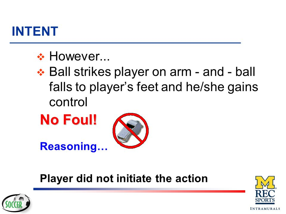 INTENT However... Ball strikes player on arm - and - ball falls to player's feet and he/she gains control.