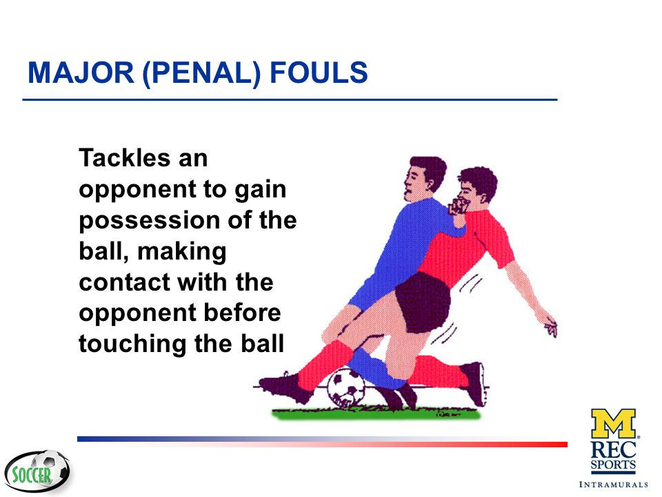MAJOR (PENAL) FOULS Tackles an opponent to gain possession of the ball, making contact with the opponent before touching the ball.
