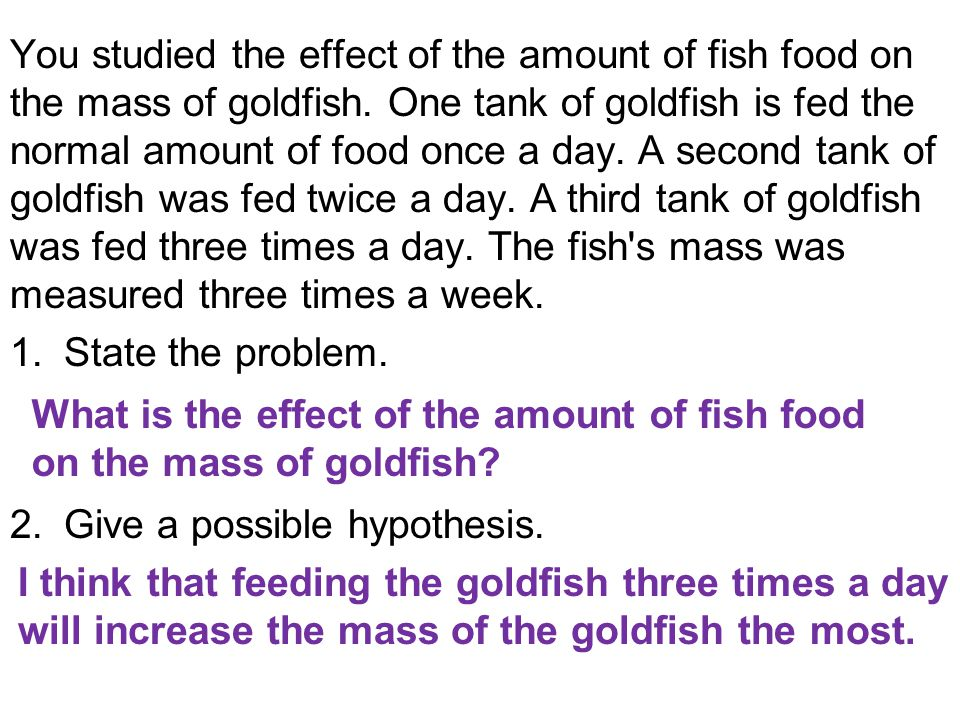 You studied the effect of the amount of fish food on the mass of goldfish. One tank of goldfish is fed the normal amount of food once a day. A second tank of goldfish was fed twice a day. A third tank of goldfish was fed three times a day. The fish s mass was measured three times a week.
