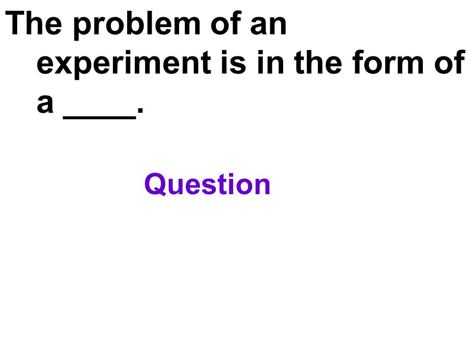 The problem of an experiment is in the form of a ____.
