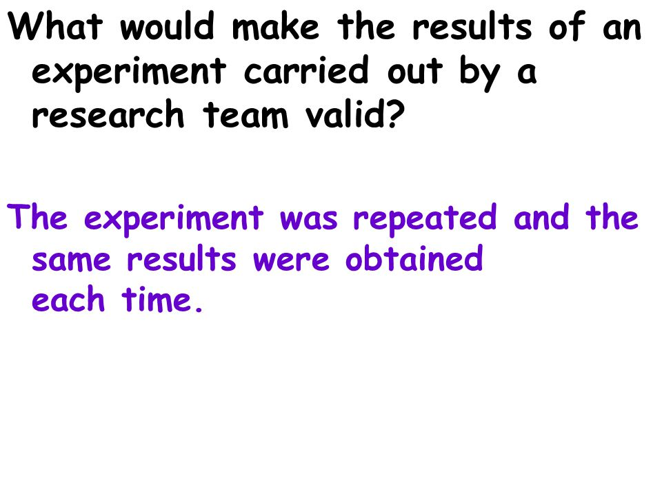 What would make the results of an experiment carried out by a research team valid